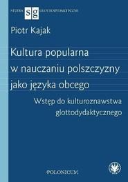 okładka Kultura popularna w nauczaniu polszczyzny jako języka obcego Wstęp do kulturoznawstwa glottodydakty, Książka | Kajak Piotr