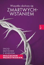 okładka Wszystko skończy się zmartwychwstaniem Drogi krzyżowe z księdzem Wojciechem Węgrzyniakiem, Książka   Wojciech Węgrzyniak