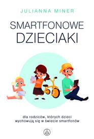 okładka Smartfonowe dzieciaki Dla rodziców, których dzieci wychowują się w świecie smartfonów, Książka   Miner Julianna