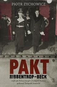 okładka Pakt Ribbentrop-Beck czyli jak Polacy mogli u boku III Rzeszy pokonać Związek Sowiecki, Książka | Piotr Zychowicz