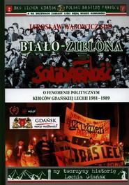 okładka Biało-zielona Solidarność O fenomenie politycznym kibiców gdańskiej Lechii 1981-1989, Książka | Wąsowicz Jarosław
