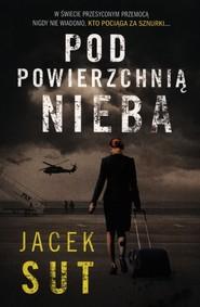 okładka Pod powierzchnią nieba, Książka | Jacek Sut