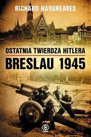 okładka Ostatnia twierdza Hitlera Breslau 1945, Książka   Hargreaves Richard