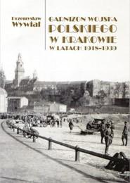 okładka Garnizon Wojska Polskiego w Krakowie w latach 1918-1939, Książka | Wywiał Przemysław