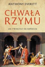 okładka Chwała Rzymu Jak tworzyło się Imperium, Książka | Anthony Everitt
