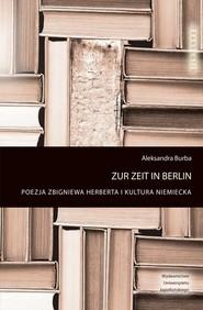 okładka Zur Zeit in Berlin Poezja Zbigniewa Herberta i kultura niemiecka, Książka | Burba Aleksandra