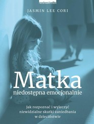 okładka Matka niedostępna emocjonalnie Jak rozpoznać i wyleczyć niewidzialne skutki zaniedbania w dzieciństwie, Książka | Jasmin Lee Cori