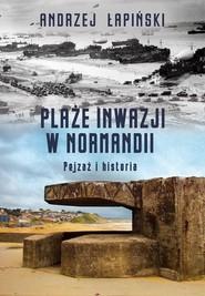 okładka Plaże inwazji w Normandii Pejzaż i historia, Książka   Andrzej Łapiński