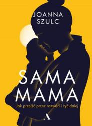 okładka Sama mama. Jak przejść przez rozwód i żyć dalej, Książka | Szulc Joanna