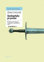 okładka Apologetyka po prostu Jak pomóc poszukującym i sceptykom w odnalezieniu wiary, Książka | Alister E. McGrath