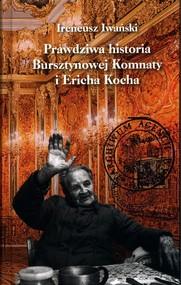 okładka Prawdziwa historia Bursztynowej Komnaty i Ericha Kocha, Książka   Iwański Ireneusz