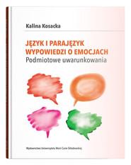 okładka Język i parajęzyk wypowiedzi o emocjach Podmiotowe uwarunkowania, Książka   Kosacka Kalina