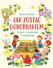 okładka Jak zostać ogrodnikiem Zeszyt z zadaniami i naklejkami, Książka | Rossiter Clair