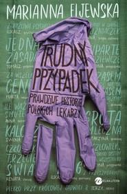 okładka Trudny przypadek Prawdziwe historie polskich lekarzy, Książka | Fijewska Marianna