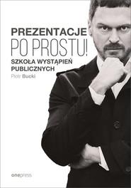 okładka Prezentacje Po prostu! Szkoła wystąpień publicznych, Książka | Piotr  Bucki