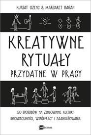okładka Kreatywne rytuały w pracy 50 sposobów na zbudowanie kultury innowacyjności, współpracy i zaangażowania, Książka | Kursat Ozenc, Margaret Hagan