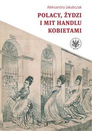 okładka Polacy, Żydzi i mit handlu kobietami, Książka   Jakubczak Aleksandra