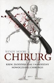 okładka Chirurg. Krew, złodzieje ciał i narodziny nowoczesnej chirurgii, Książka   Wendy  Moore