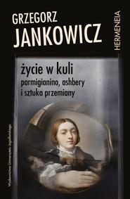 okładka Życie w kuli Parmigianino, Ashbery i sztuka przemiany, Książka | Grzegorz Jankowicz