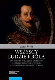 okładka Wszyscy ludzie króla Zygmunt III Waza i jego stronnicy, Książka | Żojdź Karol