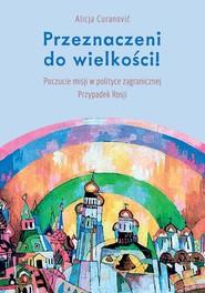 okładka Przeznaczeni do wielkości! Poczucie misji w polityce zagranicznej Przypadek Rosji, Książka   Alicja Curanović