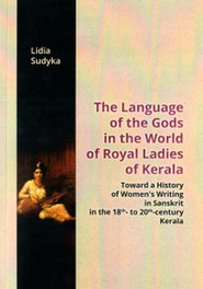 okładka The Language of the Gods in the World of Royal Ladies of Kerala Toward the History of Women's Writing in Sanskrit in the 18 th - to 20 th - Century Kerala, Książka | Sudyka Lidia