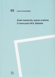 okładka Znaki katastrofy spacje ocalenia O twórczości W. G. Sebalda, Książka | redakcją Przemysława Czaplińskiego i Katarzyny Kończal Pod