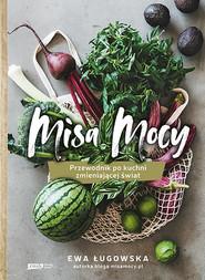 okładka Misa Mocy. Przewodnik po kuchni zmieniającej świat, Książka | Ewa Ługowska
