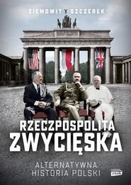 okładka Rzeczpospolita zwycięska. Alternatywna historia Polski, Książka | Ziemowit Szczerek