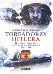 okładka Toreadorzy Hitlera Hiszpańscy ochotnicy w Wermachcie i Waffen-SS 1941-1945, Książka | Muszyński Wojciech