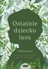 okładka Ostatnie dziecko lasu Jak ocalić nasze dzieci przed zespołem deficytu natury, Książka | Louv Richard