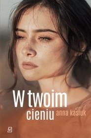 okładka W twoim cieniu, Książka | Anna Kasiuk