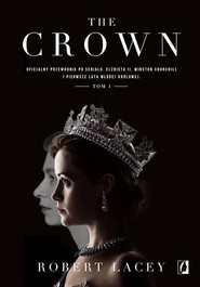 okładka The Crown Oficjalny przewodnik po serialu. Elżbieta II, Winston Churchill i pierwsze lata młodej królowej. Tom, Książka | Robert Lacey