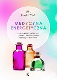 okładka Medycyna energetyczna Akupunktura, medycyna chińska i inne naturalne metody uzdrawiania, Książka | Jill Blakeway