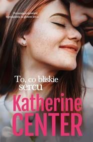 okładka To, co bliskie sercu, Książka | Center Katherine