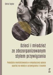 okładka Dzieci i młodzież ze zdezorganizowanym stylem przywiązania Podejście mentalizowania w empatycznej opiece opartej na wiedzy o przywiązaniu i traumie, Książka | Taylor Chis