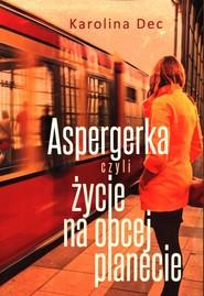 okładka Aspergerka czyli życie na obcej planecie, Książka   Dec Karolina