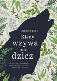 okładka Kiedy wzywa nas dzicz Jak więź ze zwierzętami może zmienić nasze i ocalić ich życie, Książka | Louv Richard