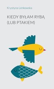 okładka Kiedy byłam rybą (lub ptakiem), Książka   Lenkowska Krystyna