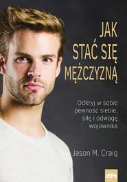 okładka Jak stać się mężczyzną Odkryj w sobie pewność siebie, siłę i odwagę wojownika., Książka | Jason M. Craig