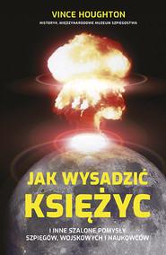 okładka Jak wysadzić Księżyc i inne szalone pomysły szpiegów, wojskowych i naukowców, Książka | Vince Houghton
