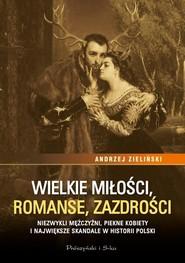 okładka Wielkie miłości, romanse, zazdrości Niezwykli mężczyźni, piękne kobiety i największe skandale w historii Polski, Książka | Andrzej Zieliński