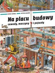 okładka Na placu budowy Zawody, maszyny i pojazdy, Książka | Doro Gobel, Peter Knorr