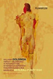 okładka Williama Goldinga obrazy cielesności w perspektywie wybranych aspektów fenomenologii ciała Maurice'a Merleau-Ponty'ego, Książka | Kowalcze Małgorzata