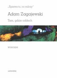 okładka Śpiewa to, co milczy Tam, gdzie oddech Wiersze, Książka | Adam Zagajewski