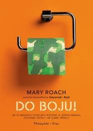 okładka Do boju! Jak w skrajnych sytuacjach pozostać w jednym kawałku, zachować zmysły i nie złapać infekcji, Książka | Mary Roach