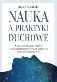 okładka Nauka a praktyki duchowe W jaki sposób badania naukowe wyjaśniają skuteczność praktyk duchowych i ich wpływ na nasze życie, Książka | Sheldrake Rupert