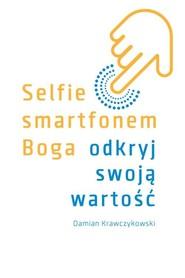 okładka Selfie smartfonem Boga Odkryj swoją wartość, Książka   Krawczykowski Damian