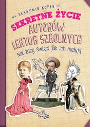 okładka Sekretne życie autorów lektur szkolnych Nie tacy święci jak ich malują, Książka | Sławomir Koper
