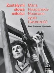 okładka Zostały mi słowa miłości Maria Hiszpańska-Neumann: życie i twórczość, Książka | Maria Czarnecka, Ewa Kiedio